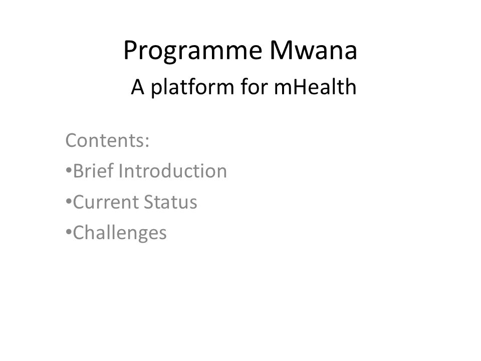 Programme Mwana A platform for mHealth Contents: Brief Introduction Current Status Challenges