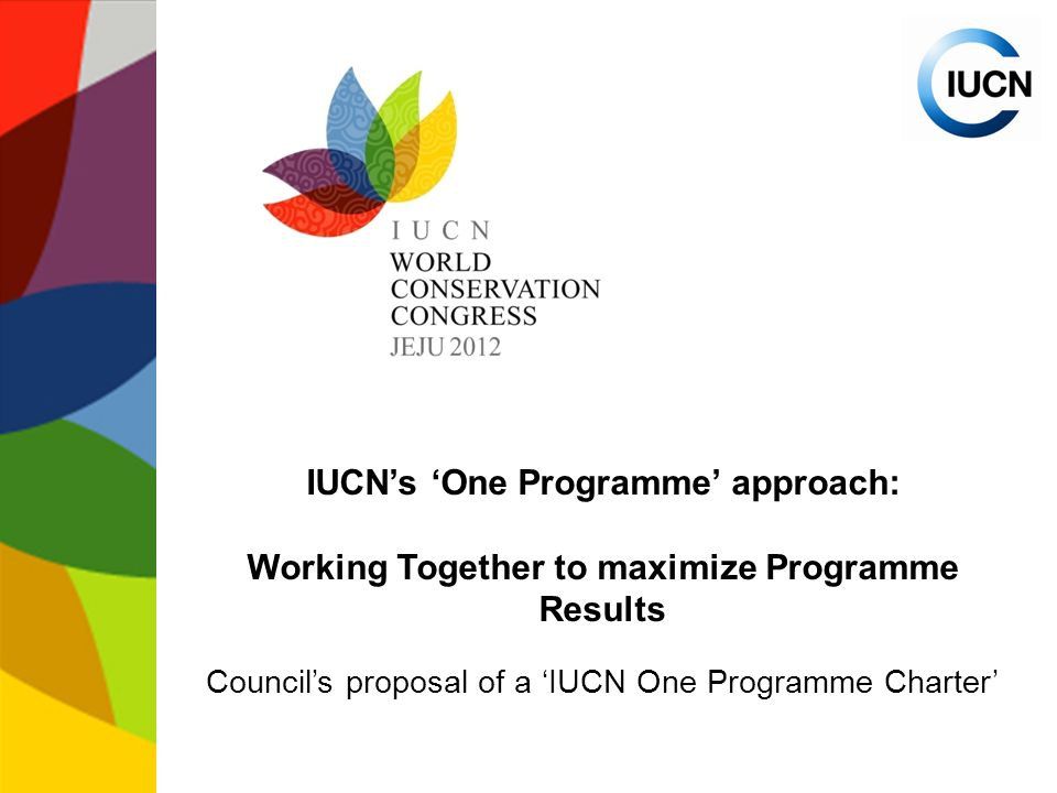 IUCN's 'One Programme' approach: Working Together to maximize Programme Results Council's proposal of a 'IUCN One Programme Charter'