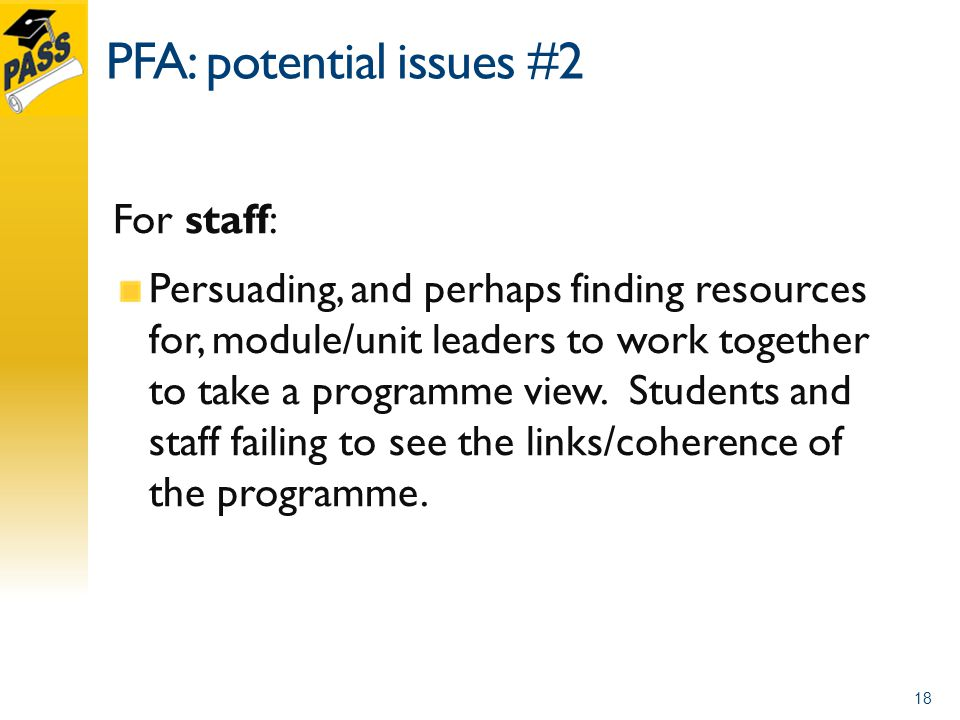 PFA: potential issues #2 For staff: Persuading, and perhaps finding resources for, module/unit leaders to work together to take a programme view.