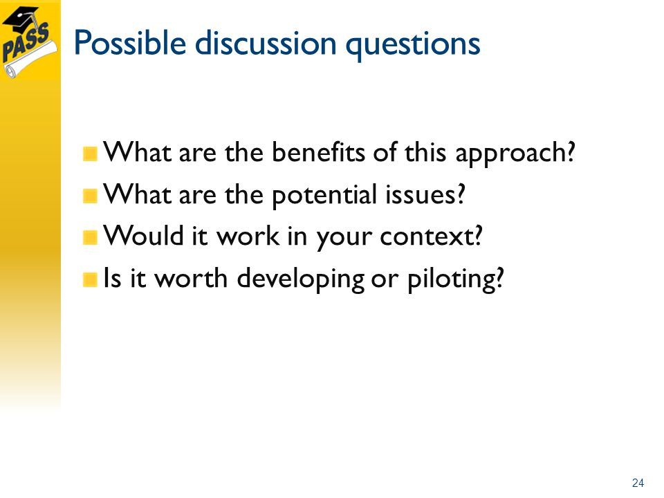 Possible discussion questions What are the benefits of this approach? What are the potential issues? Would it work in your context? Is it worth develo