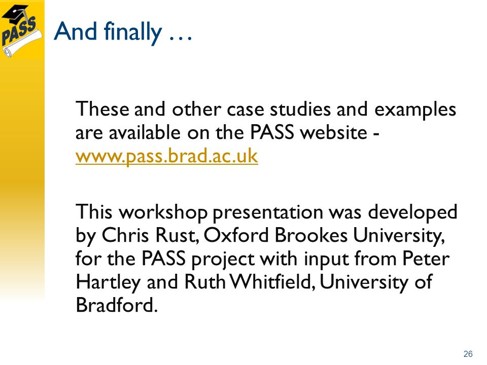And finally … These and other case studies and examples are available on the PASS website This workshop presentation was developed by Chris Rust, Oxford Brookes University, for the PASS project with input from Peter Hartley and Ruth Whitfield, University of Bradford.