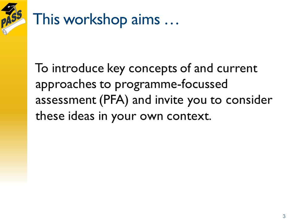 This workshop aims … To introduce key concepts of and current approaches to programme-focussed assessment (PFA) and invite you to consider these ideas in your own context.