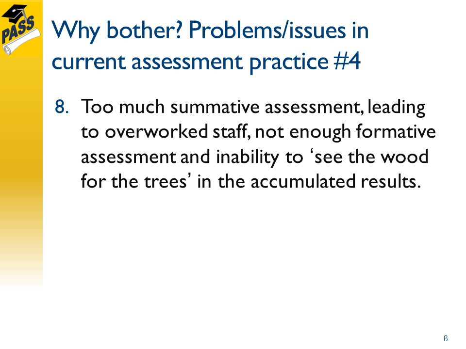 Why bother. Problems/issues in current assessment practice #4 8.