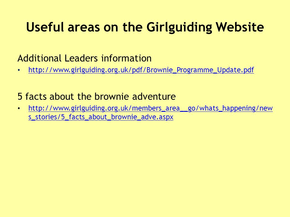 Useful areas on the Girlguiding Website Additional Leaders information http://www.girlguiding.org.uk/pdf/Brownie_Programme_Update.pdf 5 facts about the brownie adventure http://www.girlguiding.org.uk/members_area__go/whats_happening/new s_stories/5_facts_about_brownie_adve.aspx http://www.girlguiding.org.uk/members_area__go/whats_happening/new s_stories/5_facts_about_brownie_adve.aspx