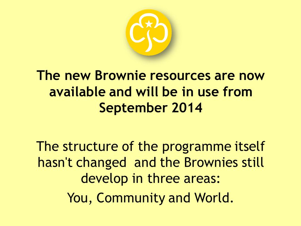 The new Brownie resources are now available and will be in use from September 2014 The structure of the programme itself hasn t changed and the Brownies still develop in three areas: You, Community and World.