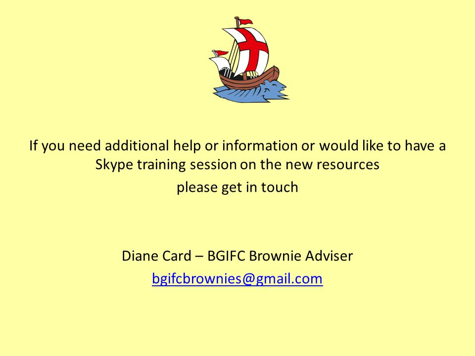 If you need additional help or information or would like to have a Skype training session on the new resources please get in touch Diane Card – BGIFC Brownie Adviser bgifcbrownies@gmail.com