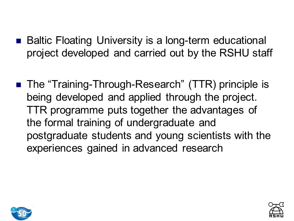Baltic Floating University is a long-term educational project developed and carried out by the RSHU staff The Training-Through-Research (TTR) principle is being developed and applied through the project.