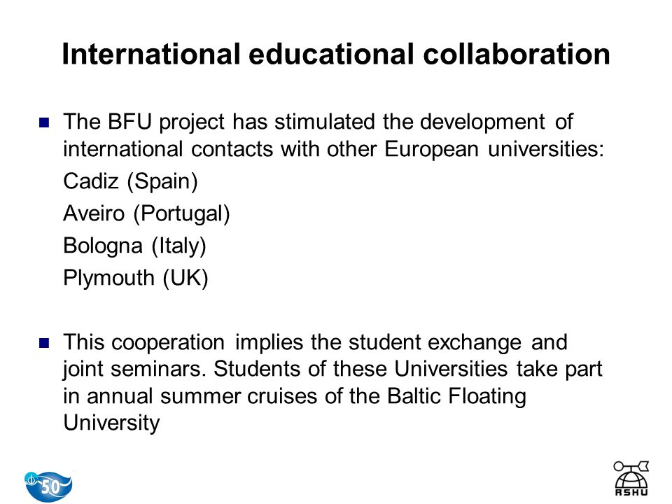 The BFU project has stimulated the development of international contacts with other European universities: Cadiz (Spain) Aveiro (Portugal) Bologna (Italy) Plymouth (UK) This cooperation implies the student exchange and joint seminars.