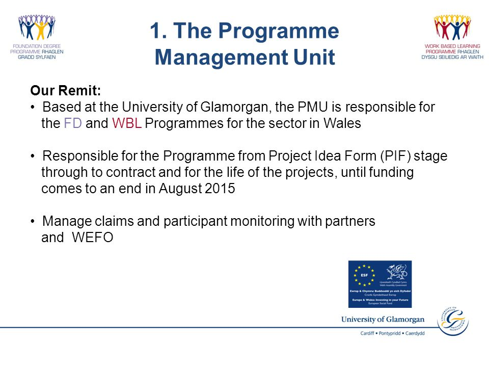 1. The Programme Management Unit Our Remit: Based at the University of Glamorgan, the PMU is responsible for the FD and WBL Programmes for the sector