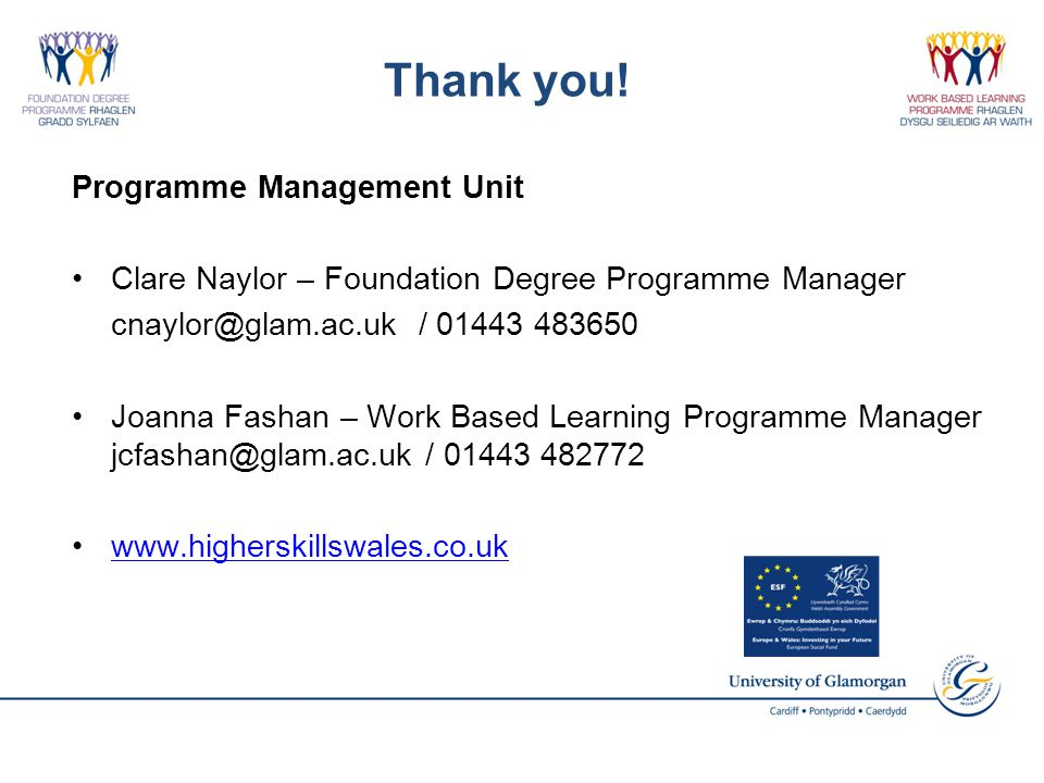 Thank you! Programme Management Unit Clare Naylor – Foundation Degree Programme Manager cnaylor@glam.ac.uk / 01443 483650 Joanna Fashan – Work Based L