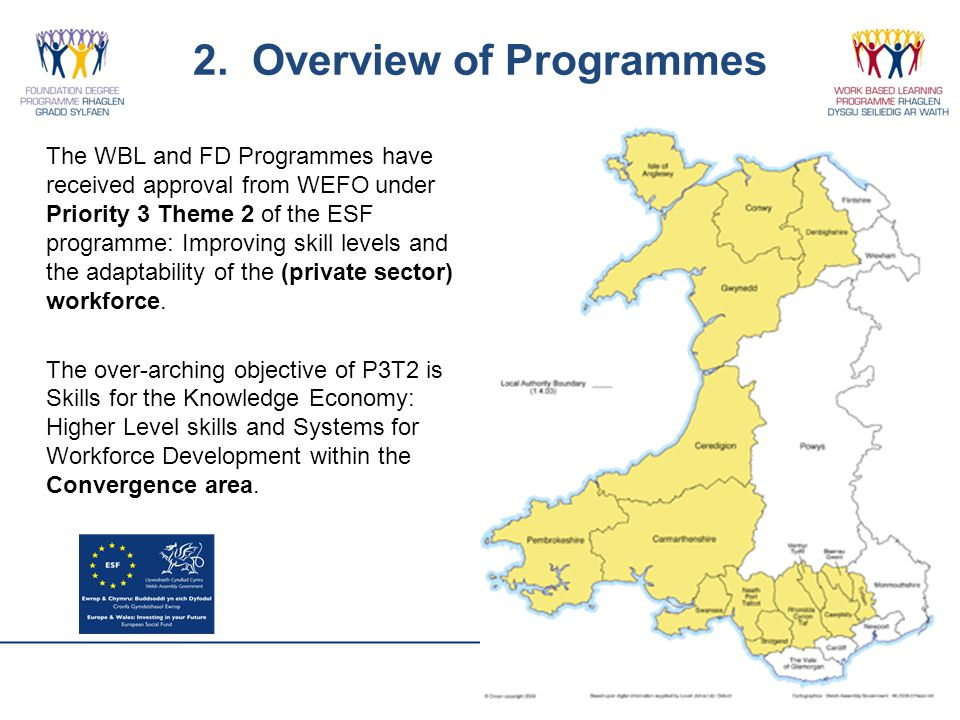 2. Overview of Programmes The WBL and FD Programmes have received approval from WEFO under Priority 3 Theme 2 of the ESF programme: Improving skill le
