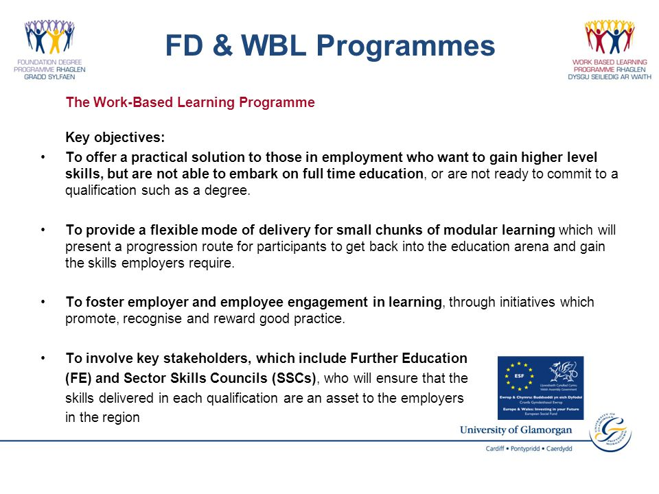FD & WBL Programmes The Work-Based Learning Programme Key objectives: To offer a practical solution to those in employment who want to gain higher level skills, but are not able to embark on full time education, or are not ready to commit to a qualification such as a degree.