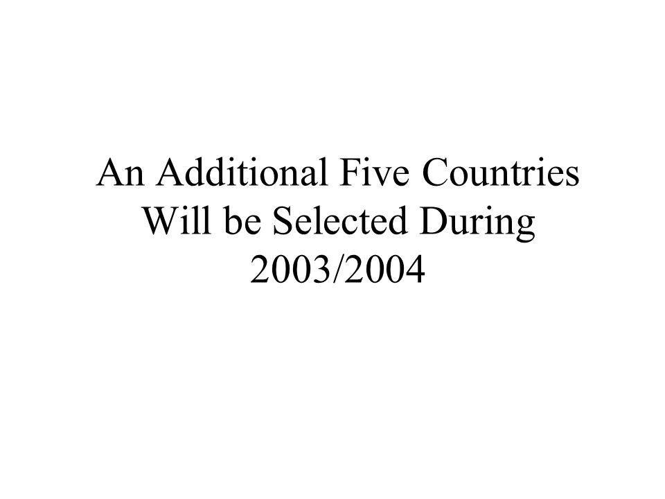 An Additional Five Countries Will be Selected During 2003/2004