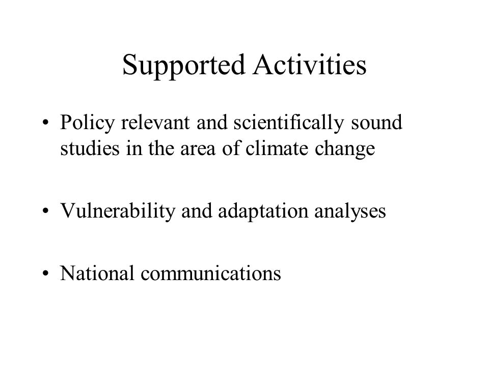 Supported Activities Policy relevant and scientifically sound studies in the area of climate change Vulnerability and adaptation analyses National com