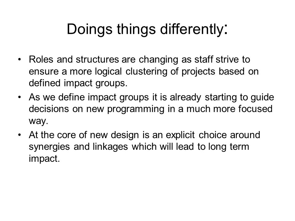 Doings things differently : Roles and structures are changing as staff strive to ensure a more logical clustering of projects based on defined impact