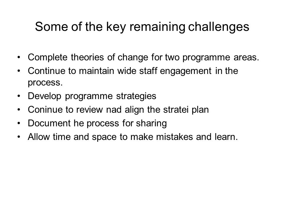 Some of the key remaining challenges Complete theories of change for two programme areas. Continue to maintain wide staff engagement in the process. D