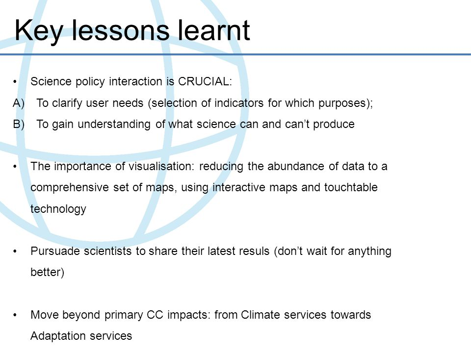 Key lessons learnt Science policy interaction is CRUCIAL: A)To clarify user needs (selection of indicators for which purposes); B)To gain understandin