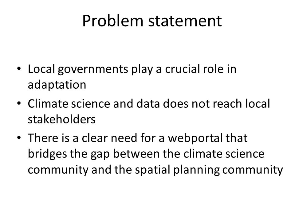 Problem statement Local governments play a crucial role in adaptation Climate science and data does not reach local stakeholders There is a clear need for a webportal that bridges the gap between the climate science community and the spatial planning community