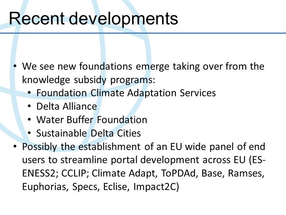 Existing websites in the Netherlands Delta Portal (Delta programme website): for professionals involved in the Delta Programme such as water managers, sector specialists Climate Adaptation Atlas (Knowledge for Climate programme): aimed at local/provincial planners and policy makers Platform Communication on Climate Change (KNMI, PBL, VU,..): aims to provide information about climate scenario's, climate policy Climate Wizard (KNMI): aimed at research community Space for Climate (Climate Changes Spatial Planning programme): aims at disclosure of the practical results of the CCSP programme, cases, tools and lessons learnt Knowledge for Climate website: for scientific community and for policy makers