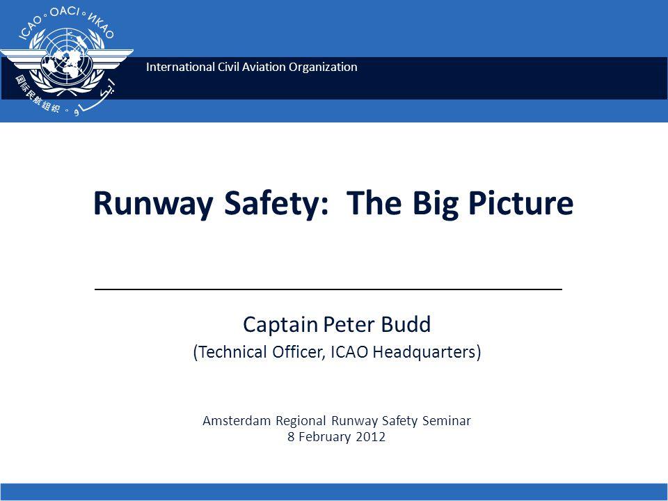 International Civil Aviation Organization Captain Peter Budd (Technical Officer, ICAO Headquarters) Amsterdam Regional Runway Safety Seminar 8 Februar