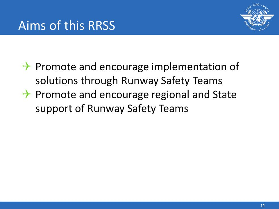 Aims of this RRSS 11  Promote and encourage implementation of solutions through Runway Safety Teams  Promote and encourage regional and State suppor