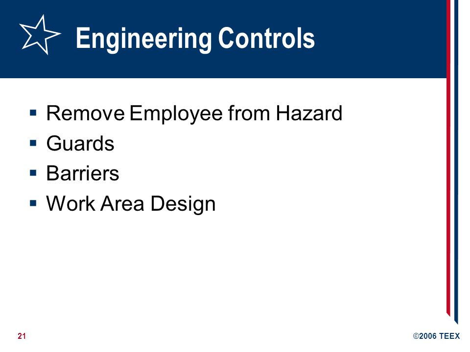 21©2006 TEEX Engineering Controls  Remove Employee from Hazard  Guards  Barriers  Work Area Design