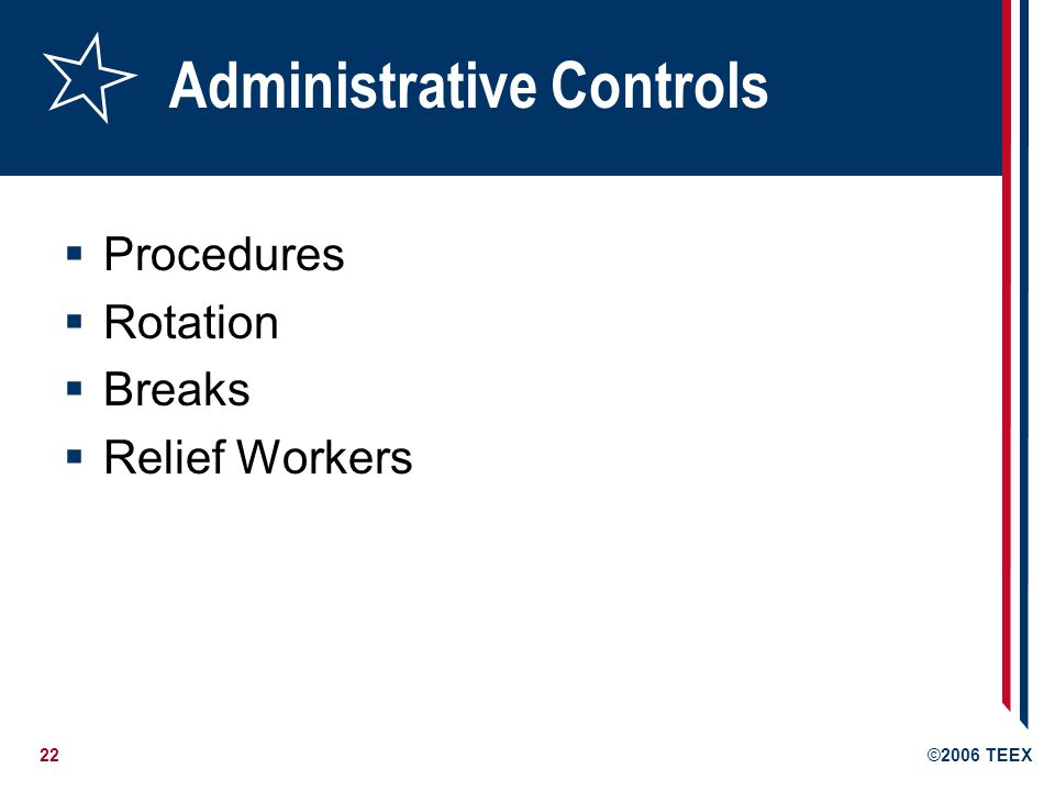 22©2006 TEEX Administrative Controls  Procedures  Rotation  Breaks  Relief Workers