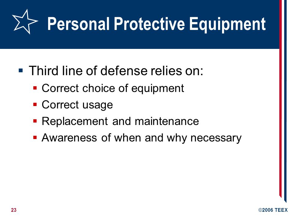 23©2006 TEEX Personal Protective Equipment  Third line of defense relies on:  Correct choice of equipment  Correct usage  Replacement and maintenance  Awareness of when and why necessary