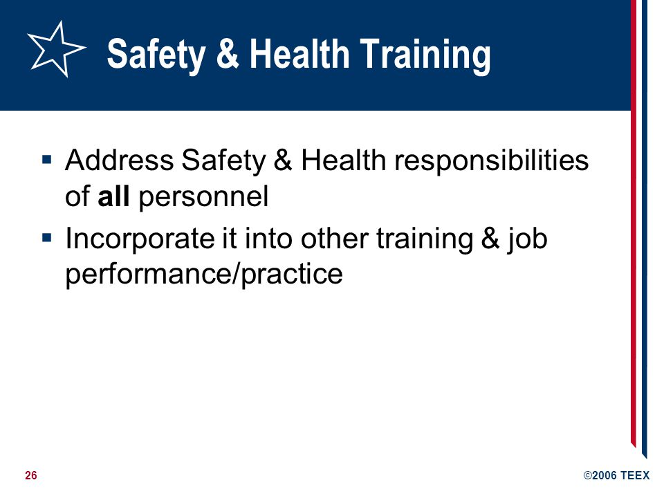 26©2006 TEEX Safety & Health Training  Address Safety & Health responsibilities of all personnel  Incorporate it into other training & job performance/practice