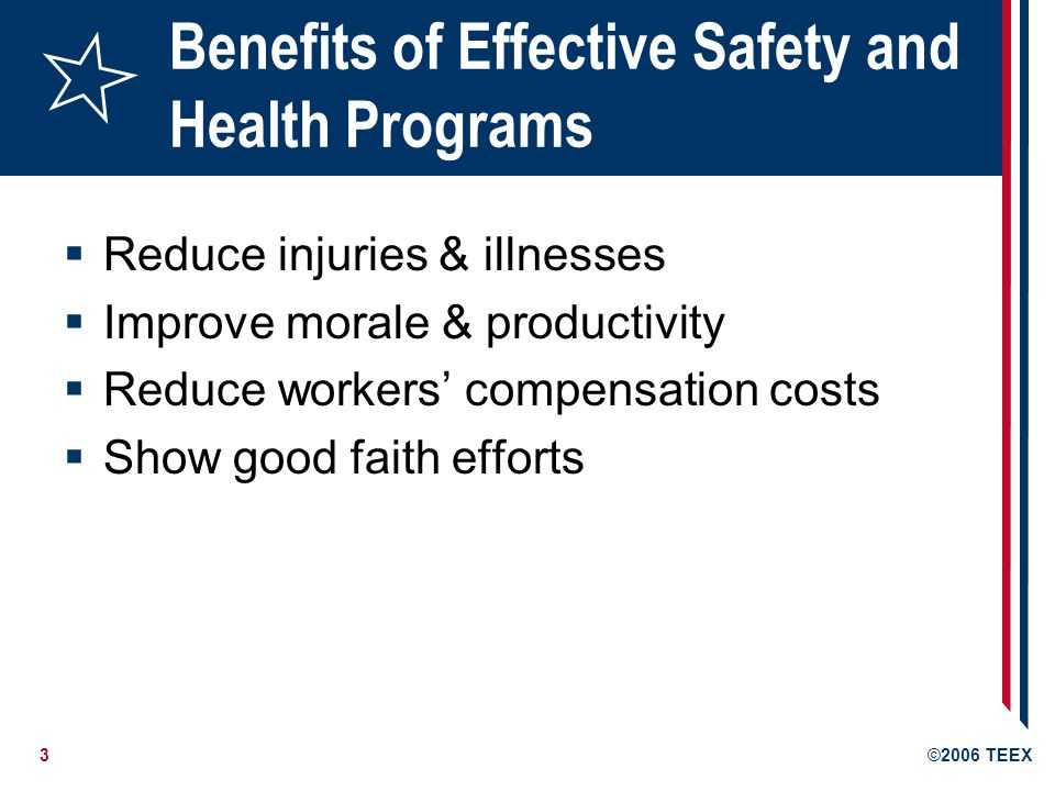 3©2006 TEEX Benefits of Effective Safety and Health Programs  Reduce injuries & illnesses  Improve morale & productivity  Reduce workers' compensation costs  Show good faith efforts