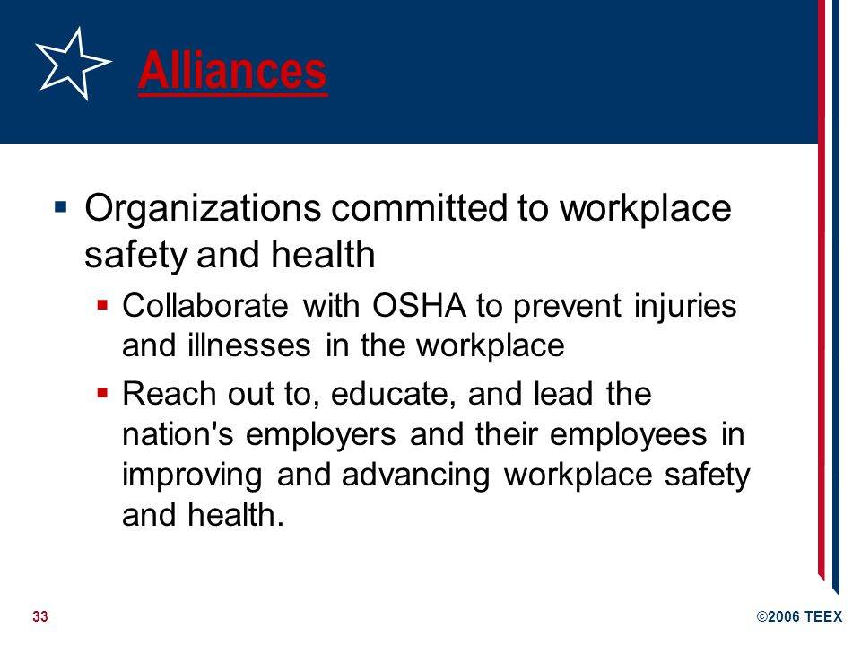 33©2006 TEEX Alliances  Organizations committed to workplace safety and health  Collaborate with OSHA to prevent injuries and illnesses in the workplace  Reach out to, educate, and lead the nation s employers and their employees in improving and advancing workplace safety and health.