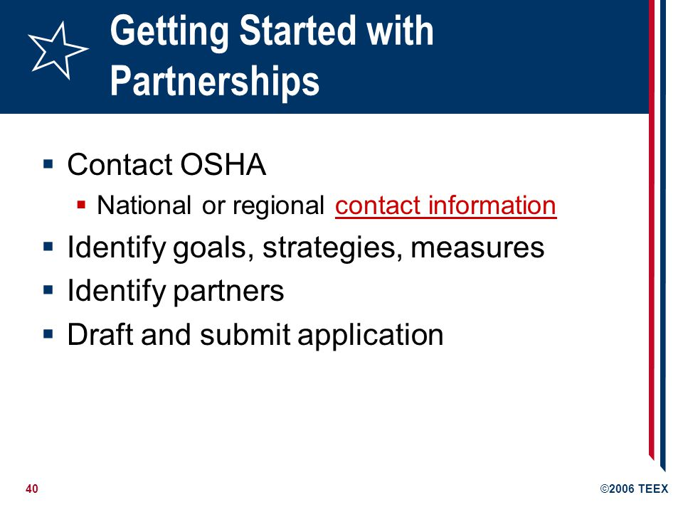 40©2006 TEEX Getting Started with Partnerships  Contact OSHA  National or regional contact informationcontact information  Identify goals, strategies, measures  Identify partners  Draft and submit application