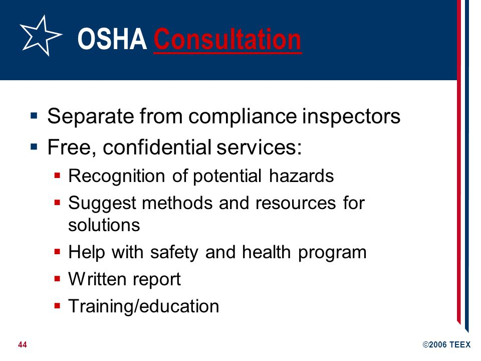 44©2006 TEEX OSHA ConsultationConsultation  Separate from compliance inspectors  Free, confidential services:  Recognition of potential hazards  Suggest methods and resources for solutions  Help with safety and health program  Written report  Training/education