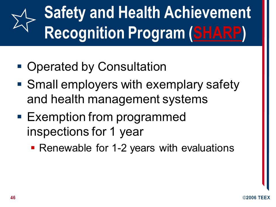 46©2006 TEEX Safety and Health Achievement Recognition Program (SHARP)SHARP  Operated by Consultation  Small employers with exemplary safety and health management systems  Exemption from programmed inspections for 1 year  Renewable for 1-2 years with evaluations