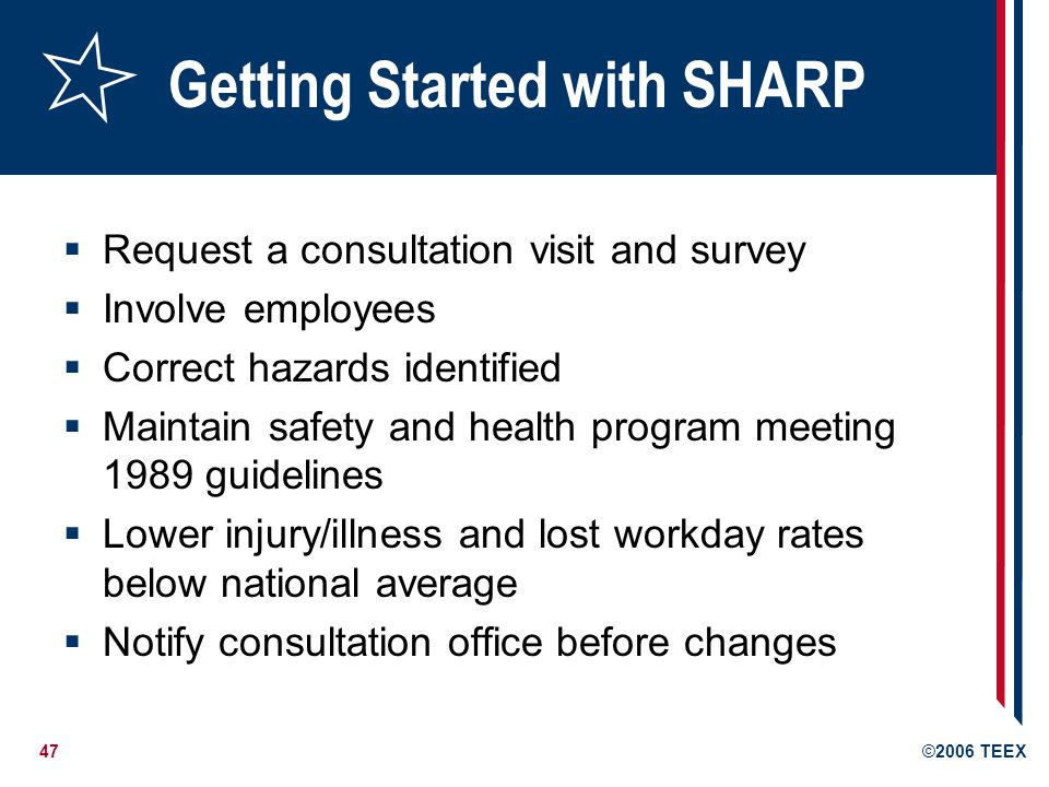 47©2006 TEEX Getting Started with SHARP  Request a consultation visit and survey  Involve employees  Correct hazards identified  Maintain safety and health program meeting 1989 guidelines  Lower injury/illness and lost workday rates below national average  Notify consultation office before changes