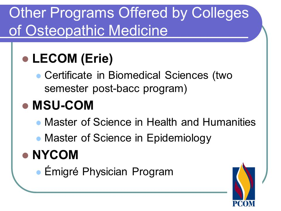 Other Programs Offered by Colleges of Osteopathic Medicine LECOM (Erie) Certificate in Biomedical Sciences (two semester post-bacc program) MSU-COM Master of Science in Health and Humanities Master of Science in Epidemiology NYCOM Émigré Physician Program