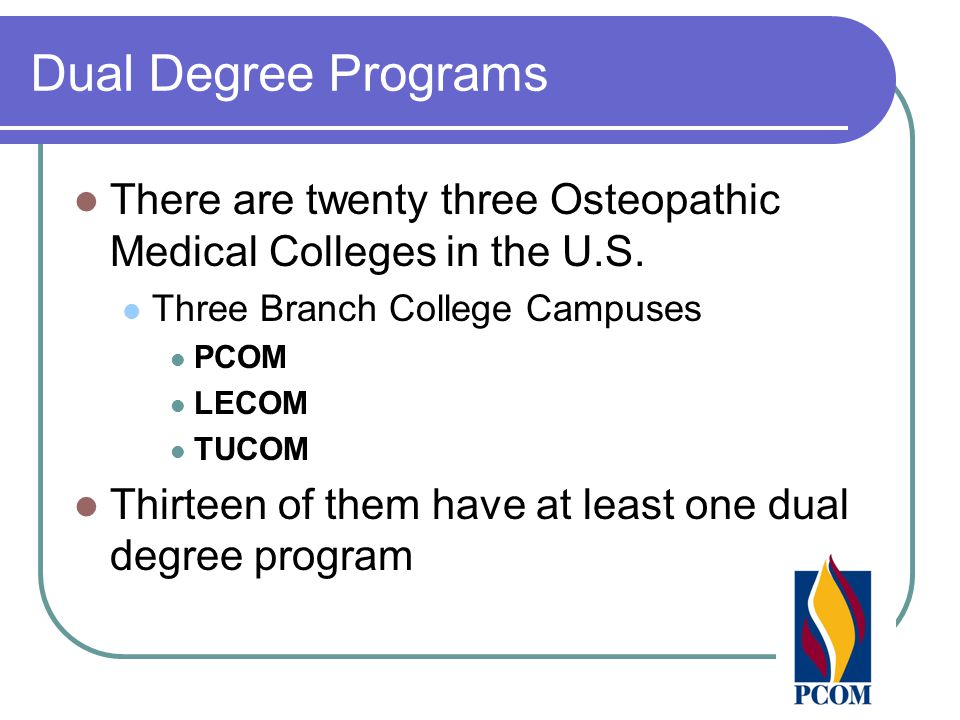 Dual Degree Programs There are twenty three Osteopathic Medical Colleges in the U.S. Three Branch College Campuses PCOM LECOM TUCOM Thirteen of them h