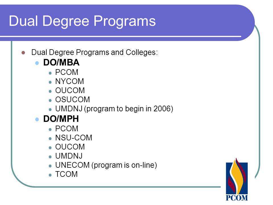 Dual Degree Programs Dual Degree Programs and Colleges: DO/MBA PCOM NYCOM OUCOM OSUCOM UMDNJ (program to begin in 2006) DO/MPH PCOM NSU-COM OUCOM UMDN