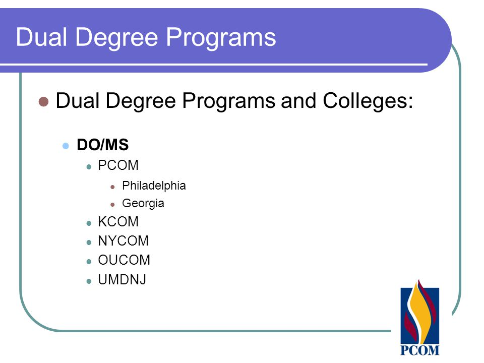 Dual Degree Programs Dual Degree Programs and Colleges: DO/MS PCOM Philadelphia Georgia KCOM NYCOM OUCOM UMDNJ
