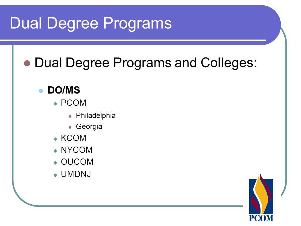 Dual Degree Programs Dual Degree Programs and Colleges: DO/MS PCOM Philadelphia Georgia KCOM NYCOM OUCOM UMDNJ