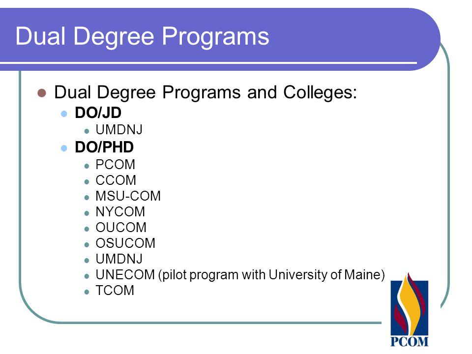 Dual Degree Programs Dual Degree Programs and Colleges: DO/JD UMDNJ DO/PHD PCOM CCOM MSU-COM NYCOM OUCOM OSUCOM UMDNJ UNECOM (pilot program with Unive