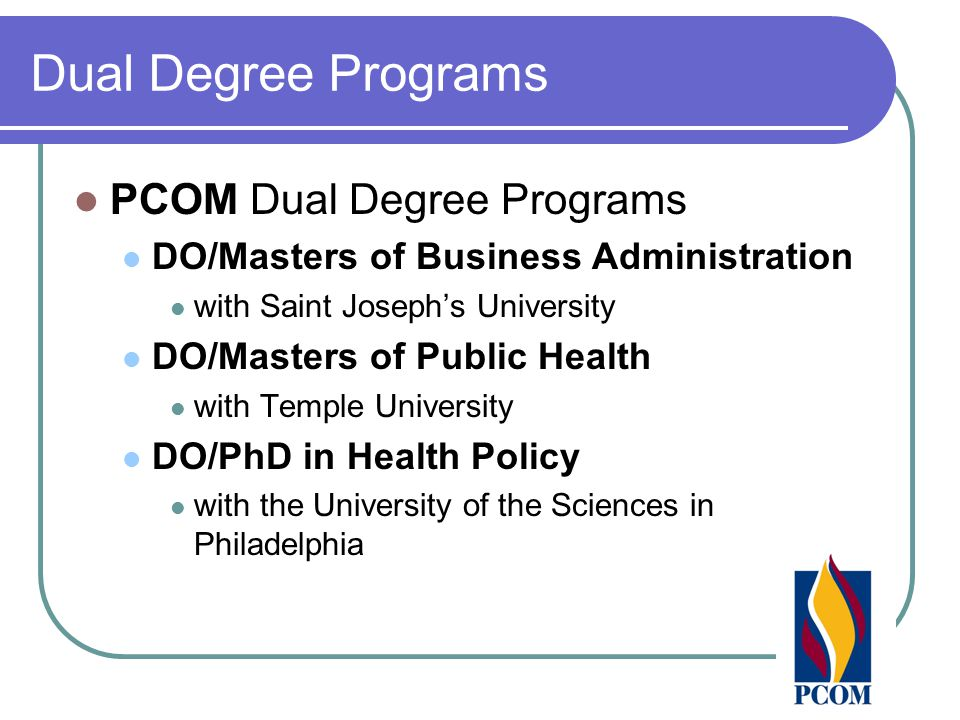 Dual Degree Programs PCOM Dual Degree Programs DO/Masters of Business Administration with Saint Joseph's University DO/Masters of Public Health with Temple University DO/PhD in Health Policy with the University of the Sciences in Philadelphia