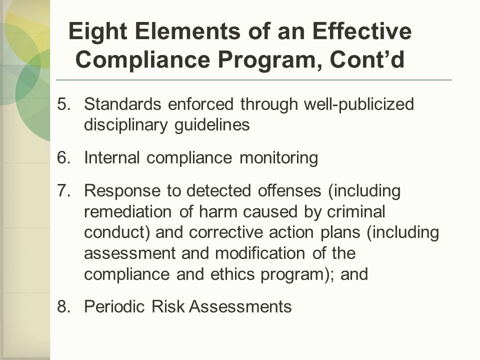 5.Standards enforced through well-publicized disciplinary guidelines 6.Internal compliance monitoring 7.Response to detected offenses (including remediation of harm caused by criminal conduct) and corrective action plans (including assessment and modification of the compliance and ethics program); and 8.Periodic Risk Assessments Eight Elements of an Effective Compliance Program, Cont'd