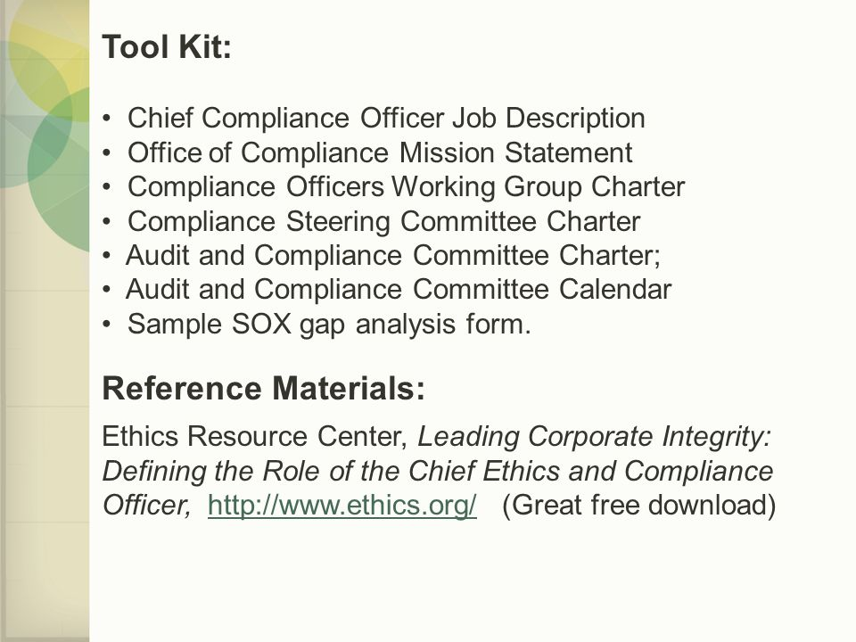 Tool Kit: Chief Compliance Officer Job Description Office of Compliance Mission Statement Compliance Officers Working Group Charter Compliance Steering Committee Charter Audit and Compliance Committee Charter; Audit and Compliance Committee Calendar Sample SOX gap analysis form.