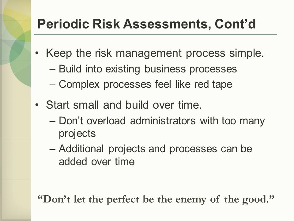 Periodic Risk Assessments, Cont'd Keep the risk management process simple.