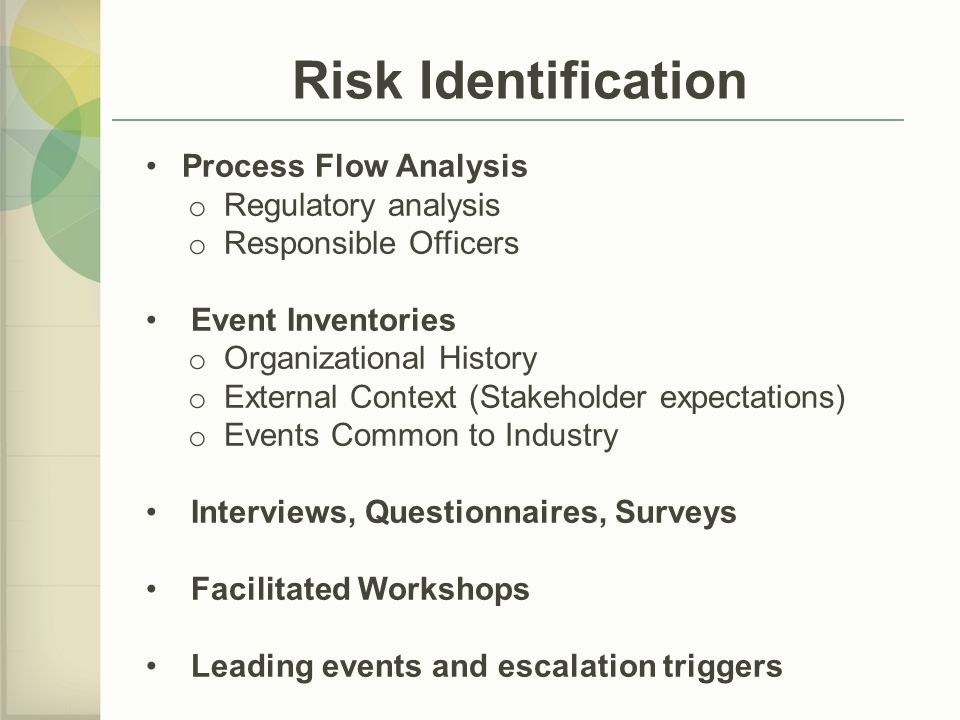 Risk Identification Process Flow Analysis o Regulatory analysis o Responsible Officers Event Inventories o Organizational History o External Context (Stakeholder expectations) o Events Common to Industry Interviews, Questionnaires, Surveys Facilitated Workshops Leading events and escalation triggers