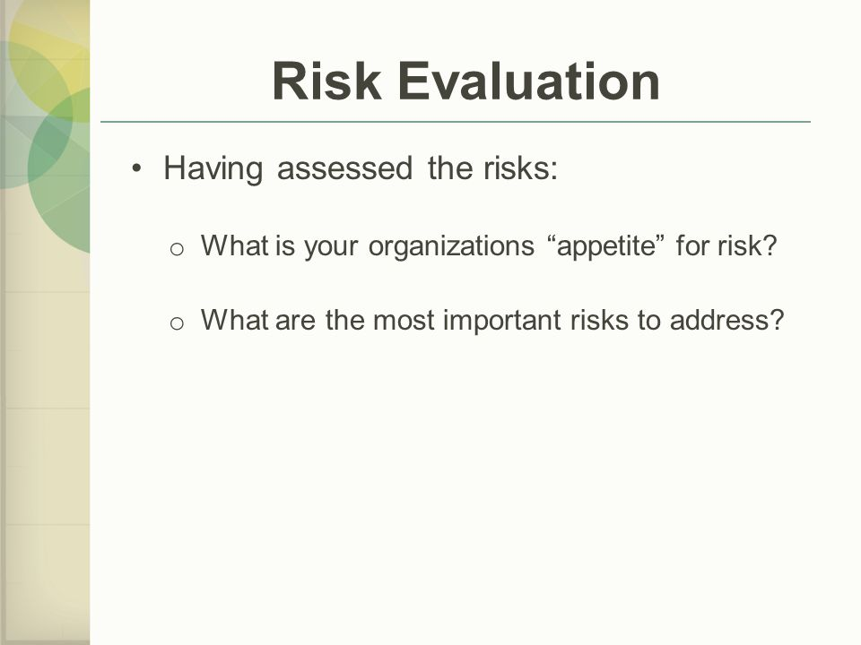 Risk Evaluation Having assessed the risks: o What is your organizations appetite for risk.