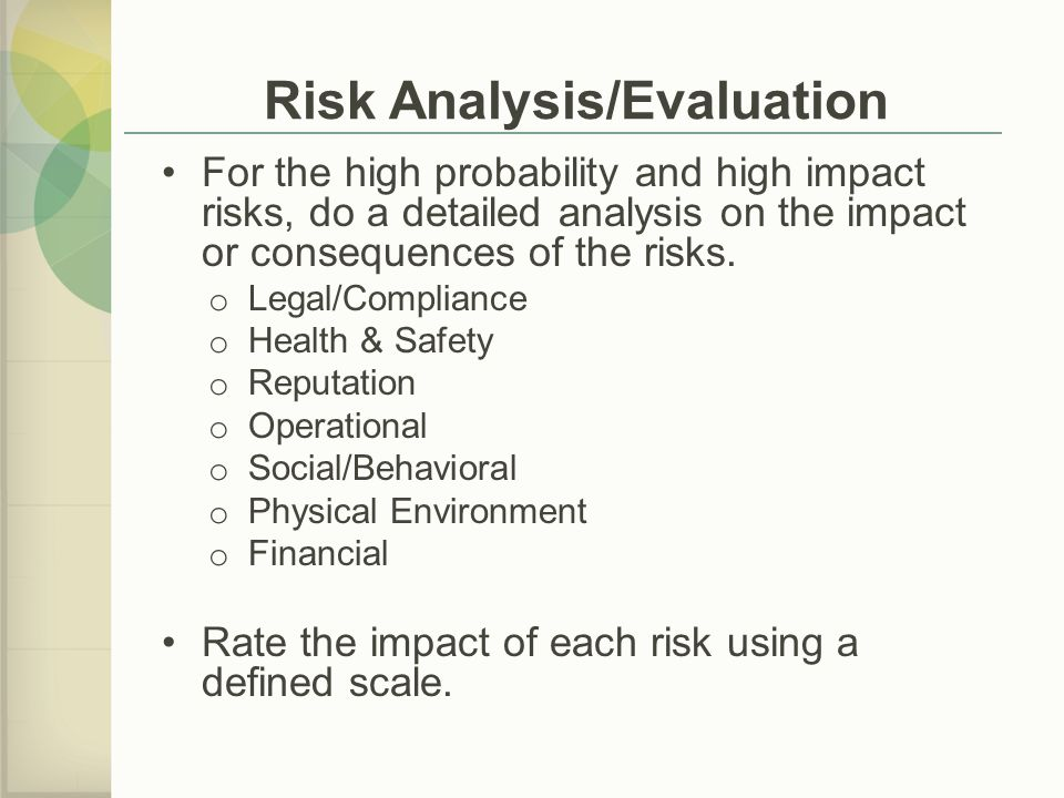Risk Analysis/Evaluation For the high probability and high impact risks, do a detailed analysis on the impact or consequences of the risks.