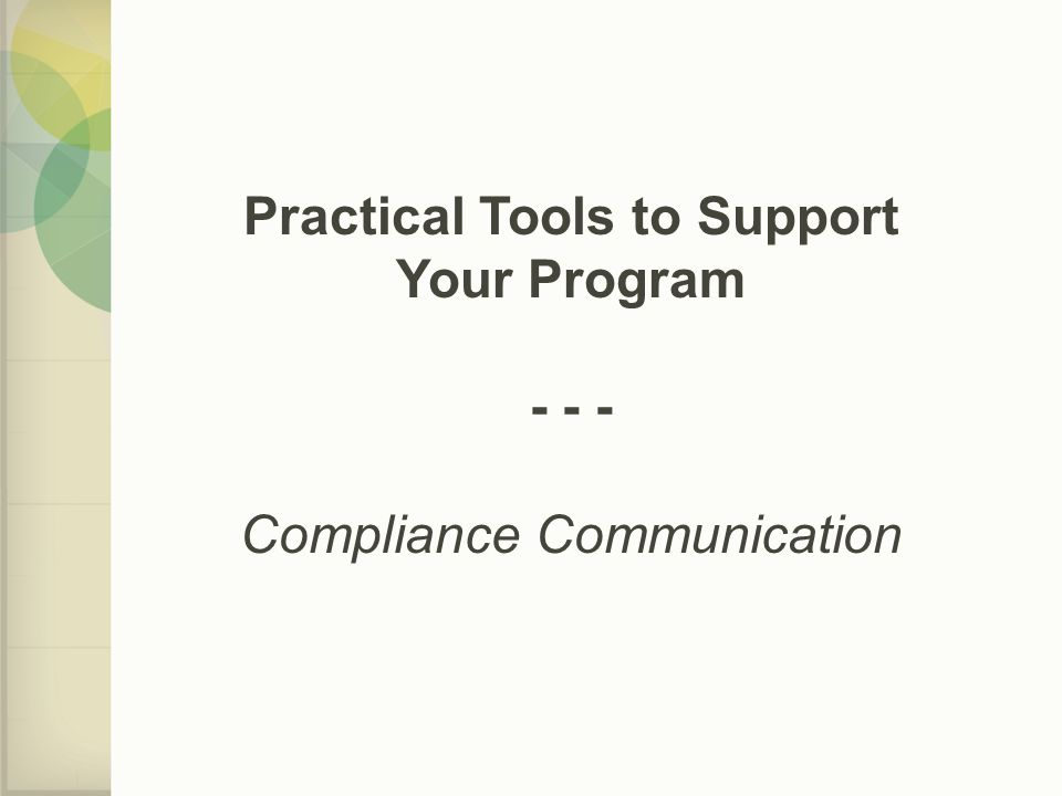 Practical Tools to Support Your Program - - - Compliance Communication