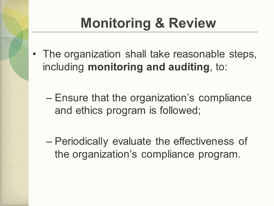 The organization shall take reasonable steps, including monitoring and auditing, to: –Ensure that the organization's compliance and ethics program is followed; –Periodically evaluate the effectiveness of the organization's compliance program.